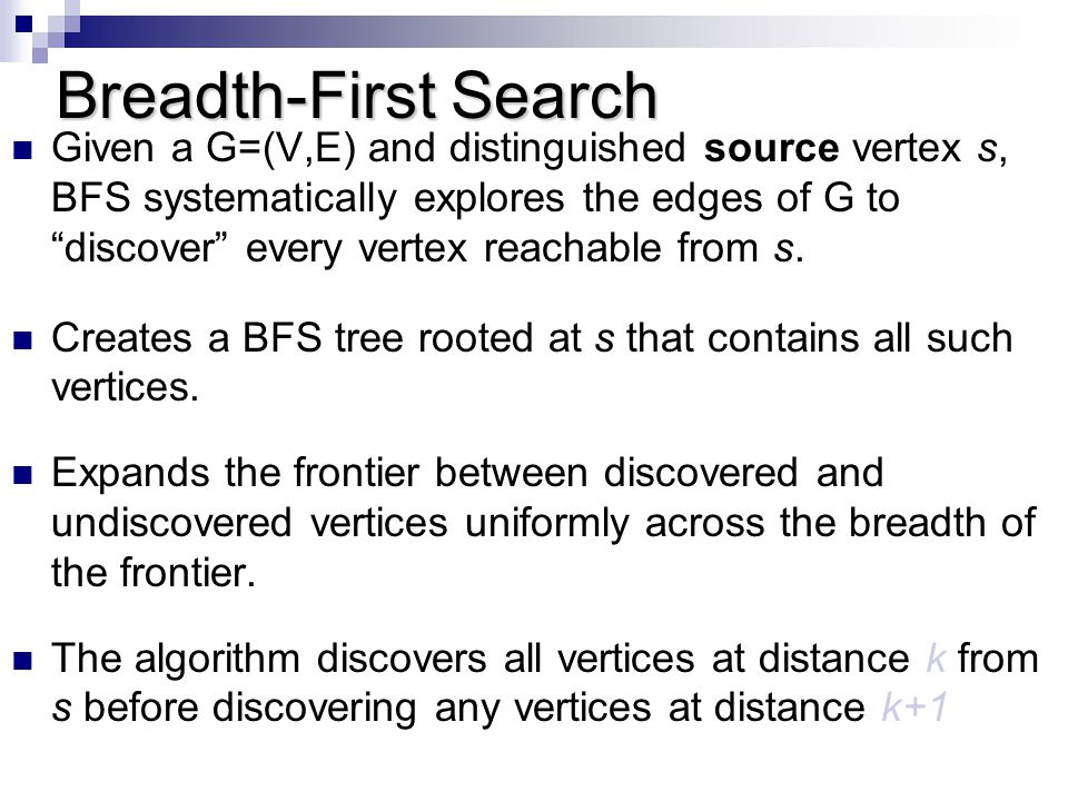 Breadth-First Search Given a G=(V,E) and distinguished source vertex s, BFS systematically explores the edges of G to discover every vertex reachable from s.