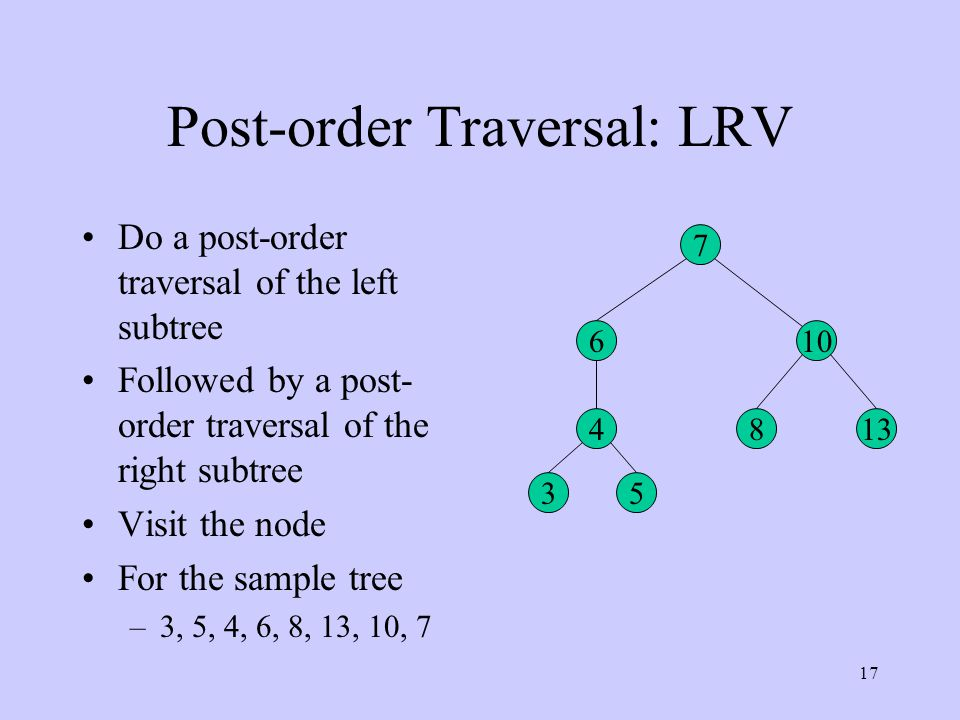 17 Post-order Traversal: LRV 7 6 35 4 10 813 Do a post-order traversal of the left subtree Followed by a post- order traversal of the right subtree Visit the node For the sample tree –3, 5, 4, 6, 8, 13, 10, 7