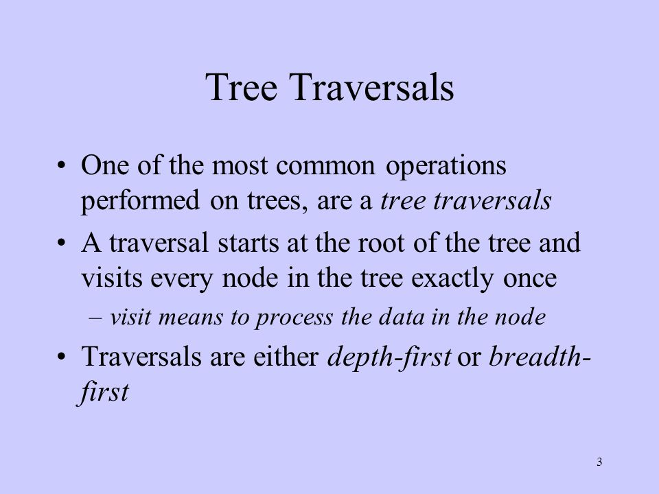 3 Tree Traversals One of the most common operations performed on trees, are a tree traversals A traversal starts at the root of the tree and visits every node in the tree exactly once –visit means to process the data in the node Traversals are either depth-first or breadth- first