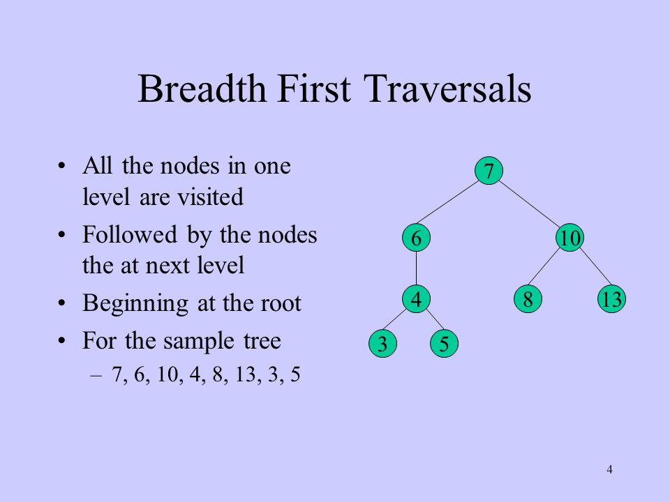 4 Breadth First Traversals All the nodes in one level are visited Followed by the nodes the at next level Beginning at the root For the sample tree –7, 6, 10, 4, 8, 13, 3, 5 7 6 35 4 10 813