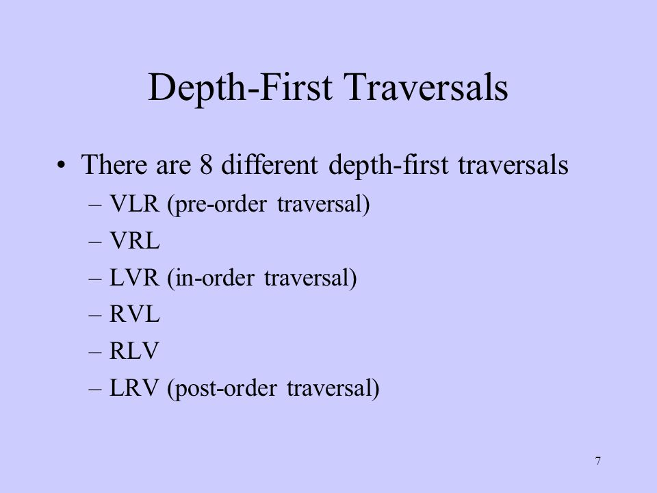 7 Depth-First Traversals There are 8 different depth-first traversals –VLR (pre-order traversal) –VRL –LVR (in-order traversal) –RVL –RLV –LRV (post-order traversal)