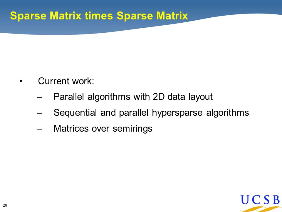 28 Sparse Matrix times Sparse Matrix Current work: –Parallel algorithms with 2D data layout –Sequential and parallel hypersparse algorithms –Matrices over semirings