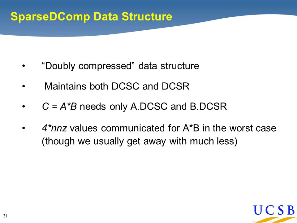31 SparseDComp Data Structure Doubly compressed data structure Maintains both DCSC and DCSR C = A*B needs only A.DCSC and B.DCSR 4*nnz values communicated for A*B in the worst case (though we usually get away with much less)