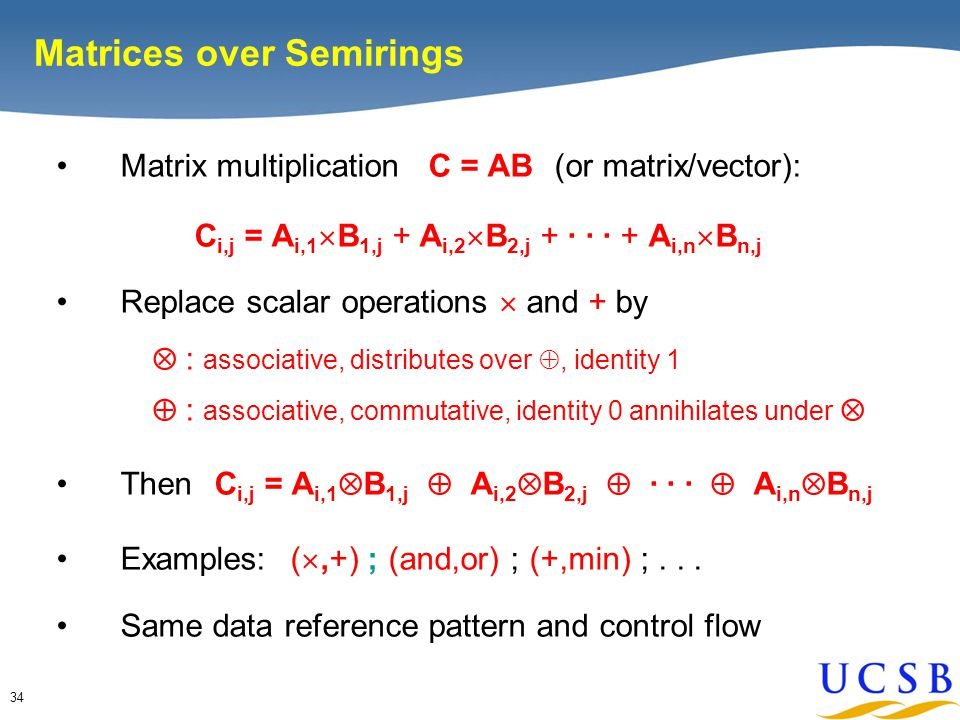 34 Matrices over Semirings Matrix multiplication C = AB (or matrix/vector): C i,j = A i,1  B 1,j + A i,2  B 2,j + · · · + A i,n  B n,j Replace scalar operations  and + by  : associative, distributes over , identity 1  : associative, commutative, identity 0 annihilates under  Then C i,j = A i,1  B 1,j  A i,2  B 2,j  · · ·  A i,n  B n,j Examples: ( ,+) ; (and,or) ; (+,min) ;...