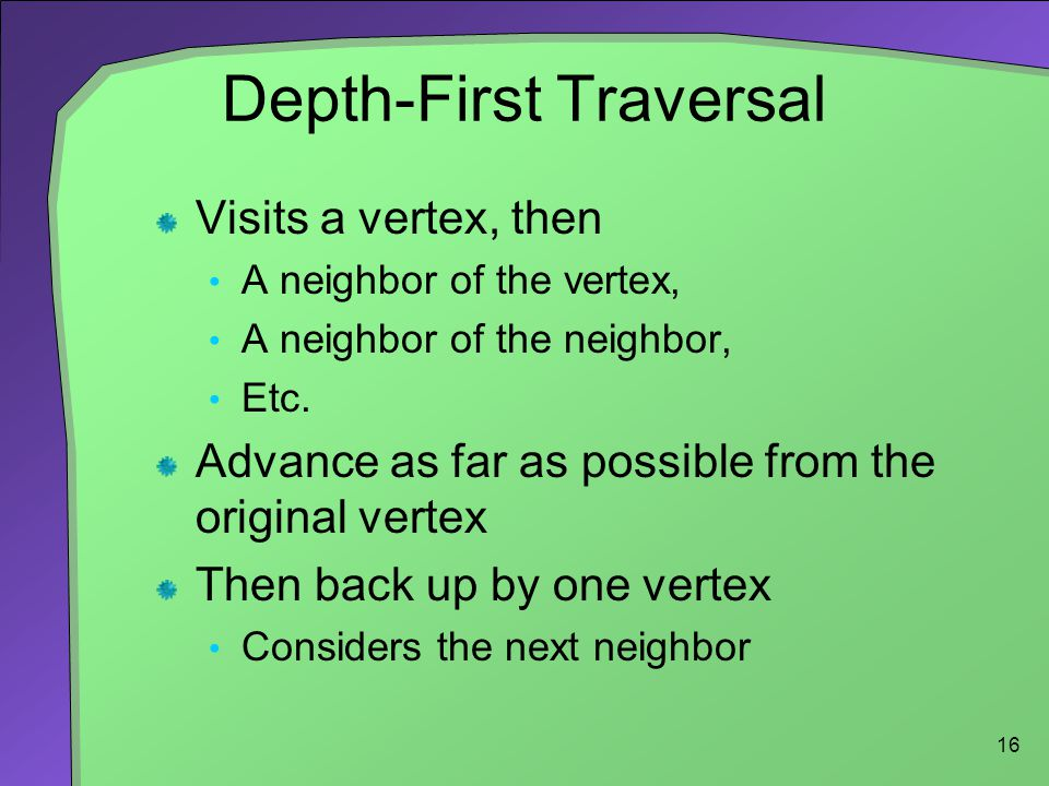 16 Depth-First Traversal Visits a vertex, then A neighbor of the vertex, A neighbor of the neighbor, Etc.