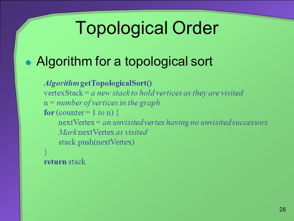 26 Topological Order Algorithm for a topological sort Algorithm getTopologicalSort() vertexStack = a new stack to hold vertices as they are visited n = number of vertices in the graph for (counter = 1 to n) { nextVertex = an unvisited vertex having no unvisited successors Mark nextVertex as visited stack.push(nextVertex) } return stack