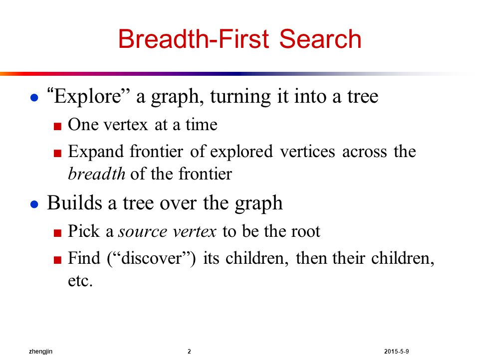 zhengjin 2 2015-5-9 Breadth-First Search ● Explore a graph, turning it into a tree ■ One vertex at a time ■ Expand frontier of explored vertices across the breadth of the frontier ● Builds a tree over the graph ■ Pick a source vertex to be the root ■ Find ( discover ) its children, then their children, etc.