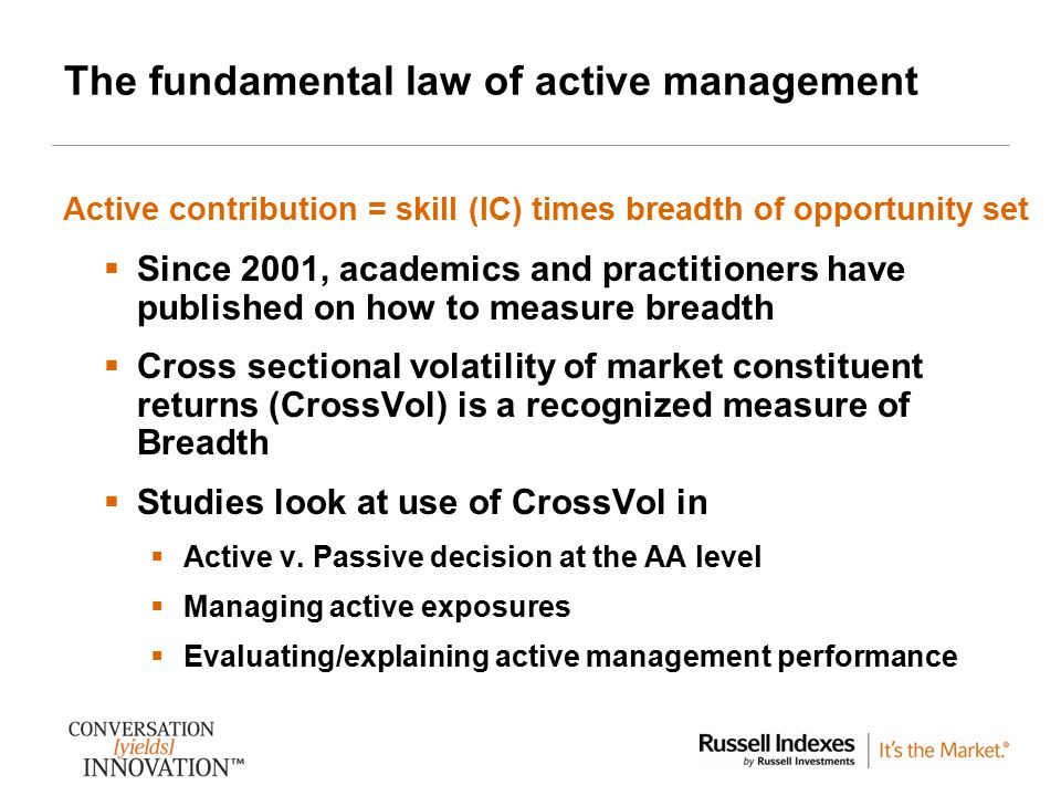 3 The fundamental law of active management  Since 2001, academics and practitioners have published on how to measure breadth  Cross sectional volatility of market constituent returns (CrossVol) is a recognized measure of Breadth  Studies look at use of CrossVol in  Active v.