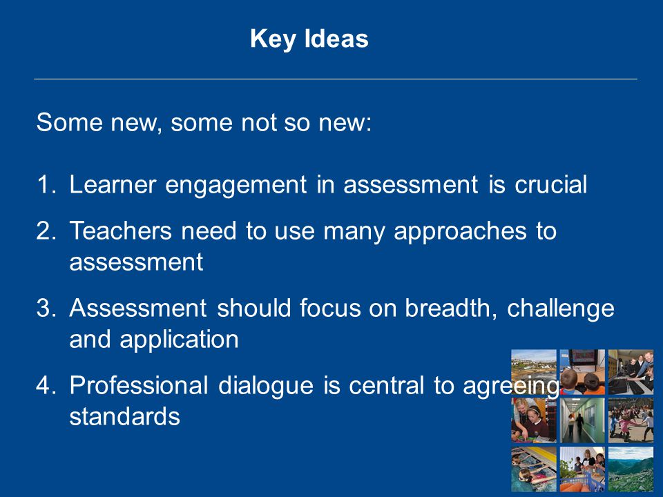 Key Ideas Some new, some not so new: 1.Learner engagement in assessment is crucial 2.Teachers need to use many approaches to assessment 3.Assessment should focus on breadth, challenge and application 4.Professional dialogue is central to agreeing standards