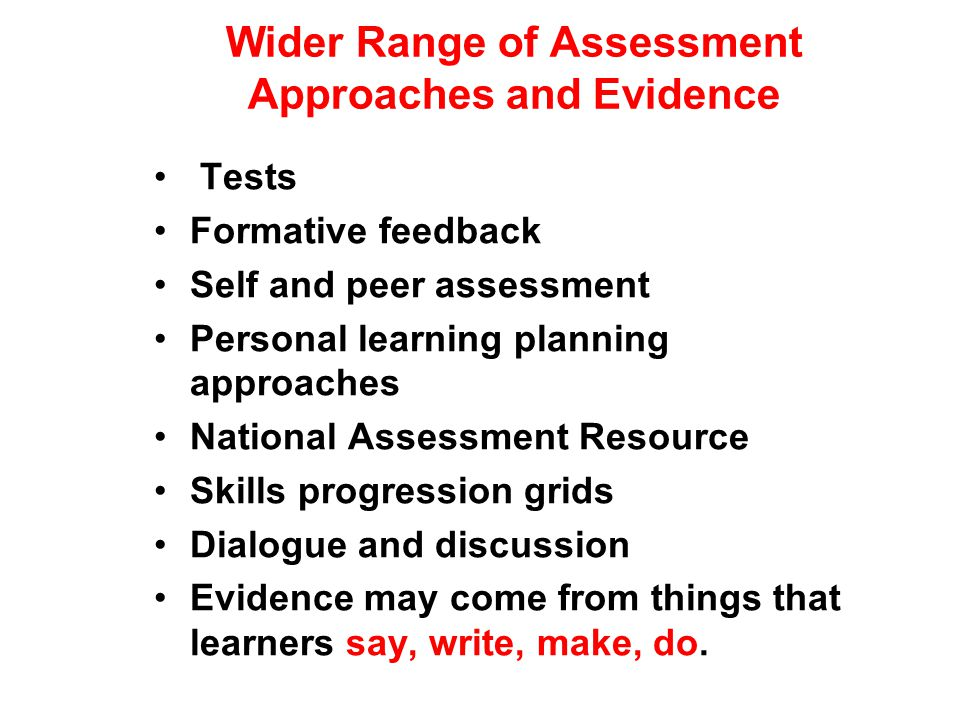 Wider Range of Assessment Approaches and Evidence Tests Formative feedback Self and peer assessment Personal learning planning approaches National Assessment Resource Skills progression grids Dialogue and discussion Evidence may come from things that learners say, write, make, do.
