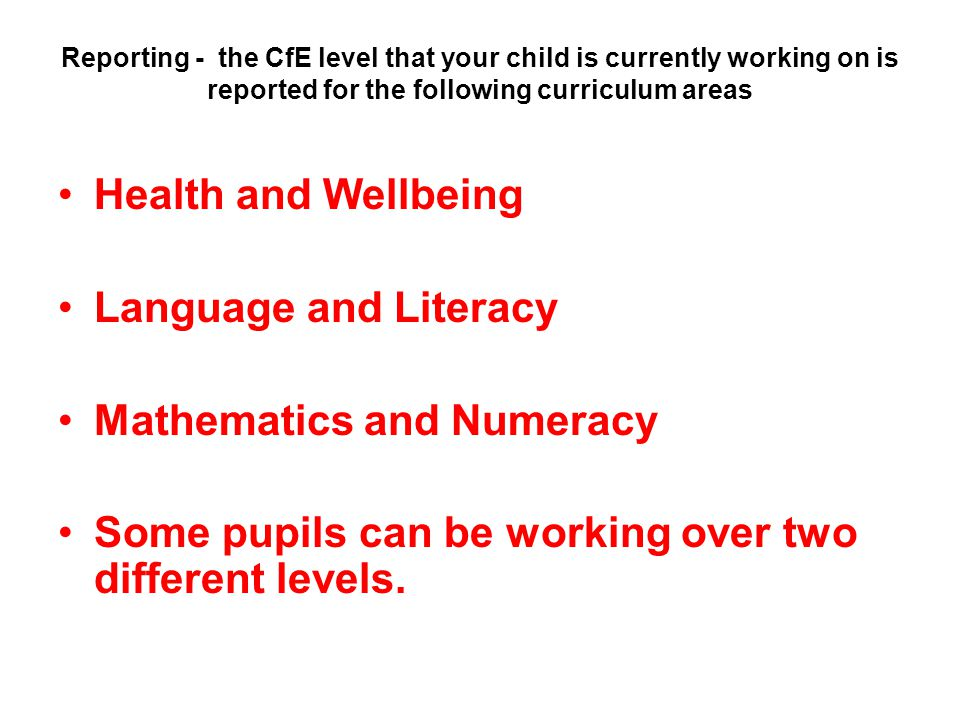 Reporting - the CfE level that your child is currently working on is reported for the following curriculum areas Health and Wellbeing Language and Literacy Mathematics and Numeracy Some pupils can be working over two different levels.