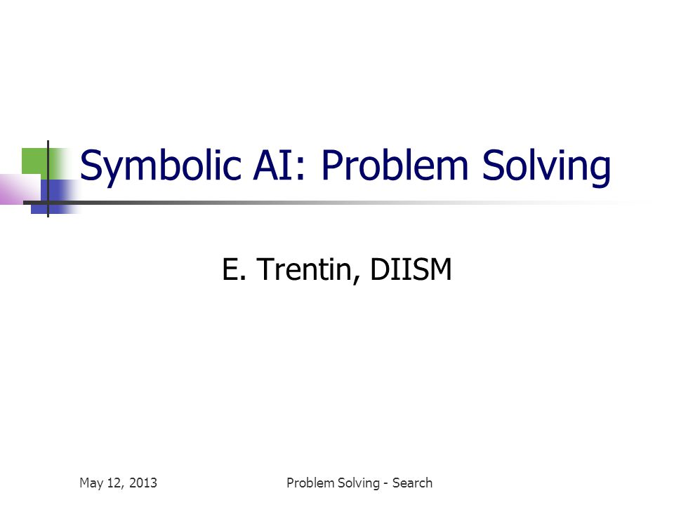 May 12, 2013Problem Solving - Search Symbolic AI: Problem Solving E. Trentin, DIISM
