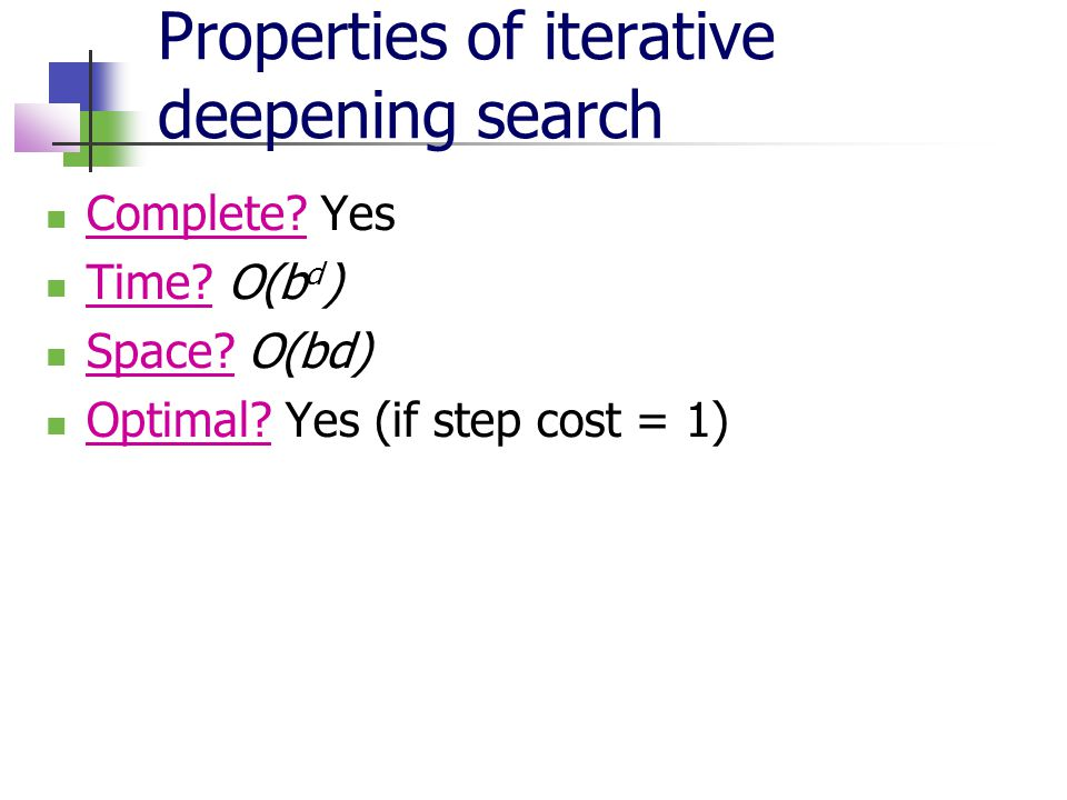 Properties of iterative deepening search Complete? Yes Time? O(b d ) Space? O(bd) Optimal? Yes (if step cost = 1)
