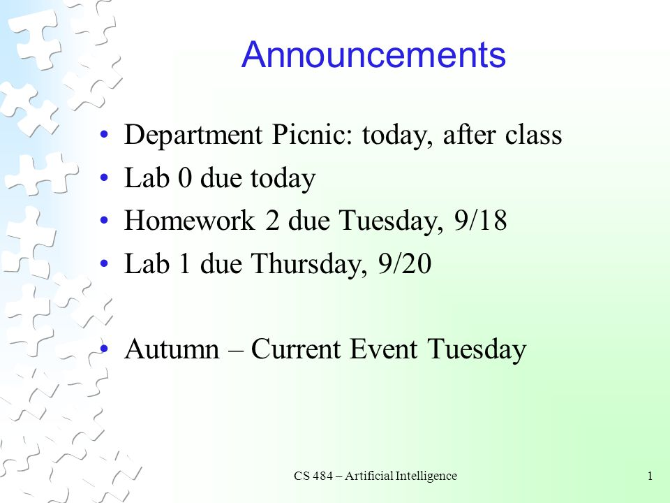 CS 484 – Artificial Intelligence1 Announcements Department Picnic: today, after class Lab 0 due today Homework 2 due Tuesday, 9/18 Lab 1 due Thursday, 9/20 Autumn – Current Event Tuesday