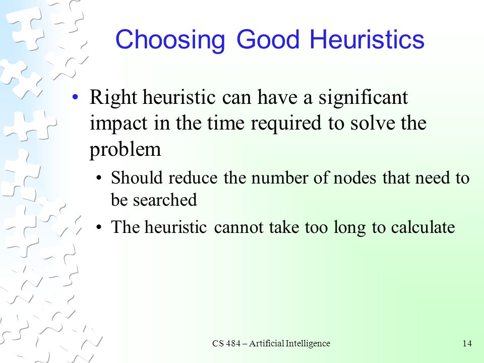 CS 484 – Artificial Intelligence14 Choosing Good Heuristics Right heuristic can have a significant impact in the time required to solve the problem Should reduce the number of nodes that need to be searched The heuristic cannot take too long to calculate