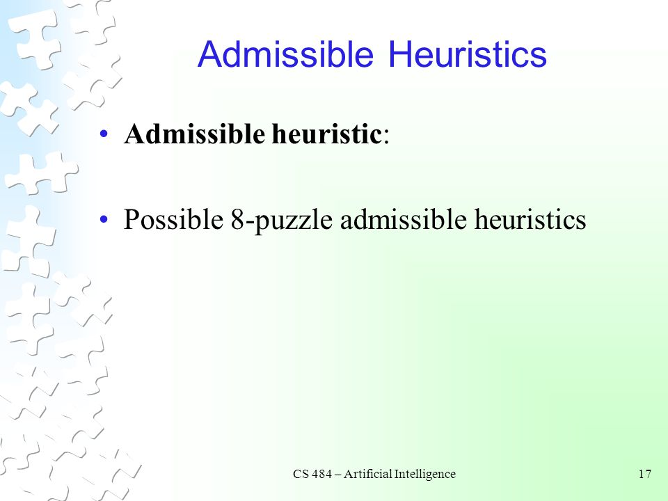 CS 484 – Artificial Intelligence17 Admissible Heuristics Admissible heuristic: Possible 8-puzzle admissible heuristics
