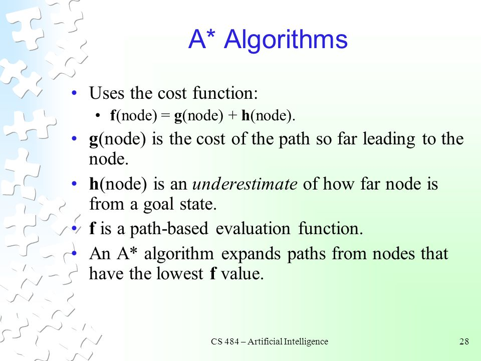 CS 484 – Artificial Intelligence28 A* Algorithms Uses the cost function: f(node) = g(node) + h(node).