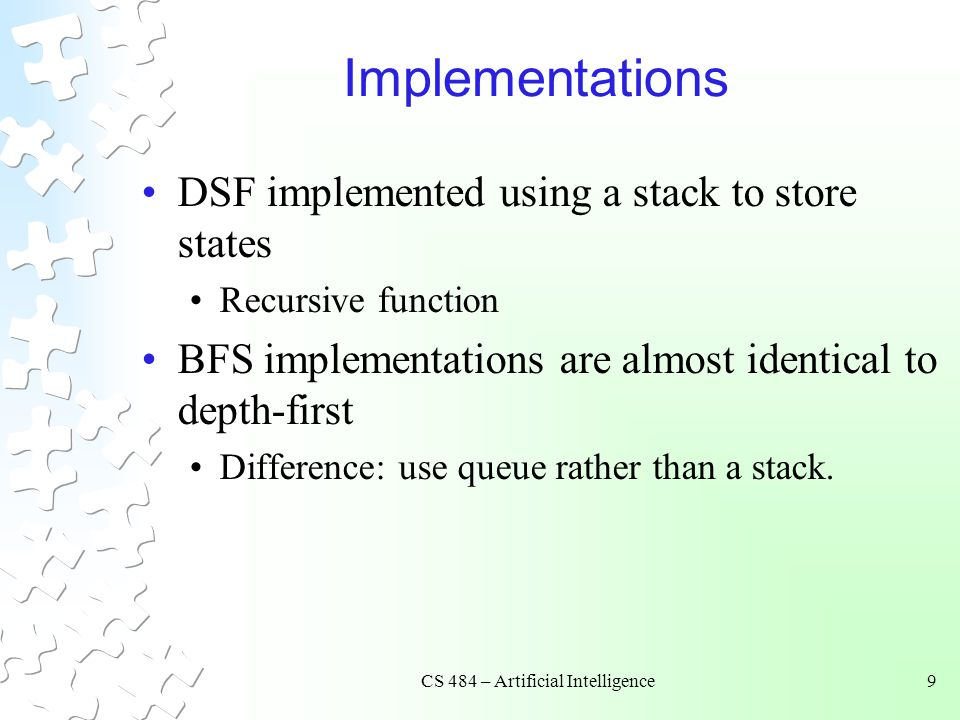 CS 484 – Artificial Intelligence9 Implementations DSF implemented using a stack to store states Recursive function BFS implementations are almost identical to depth-first Difference: use queue rather than a stack.