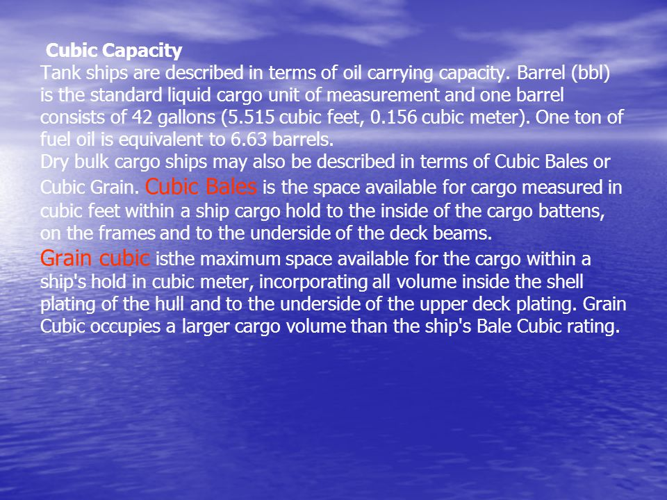 Cubic Capacity Tank ships are described in terms of oil carrying capacity. Barrel (bbl) is the standard liquid cargo unit of measurement and one barre