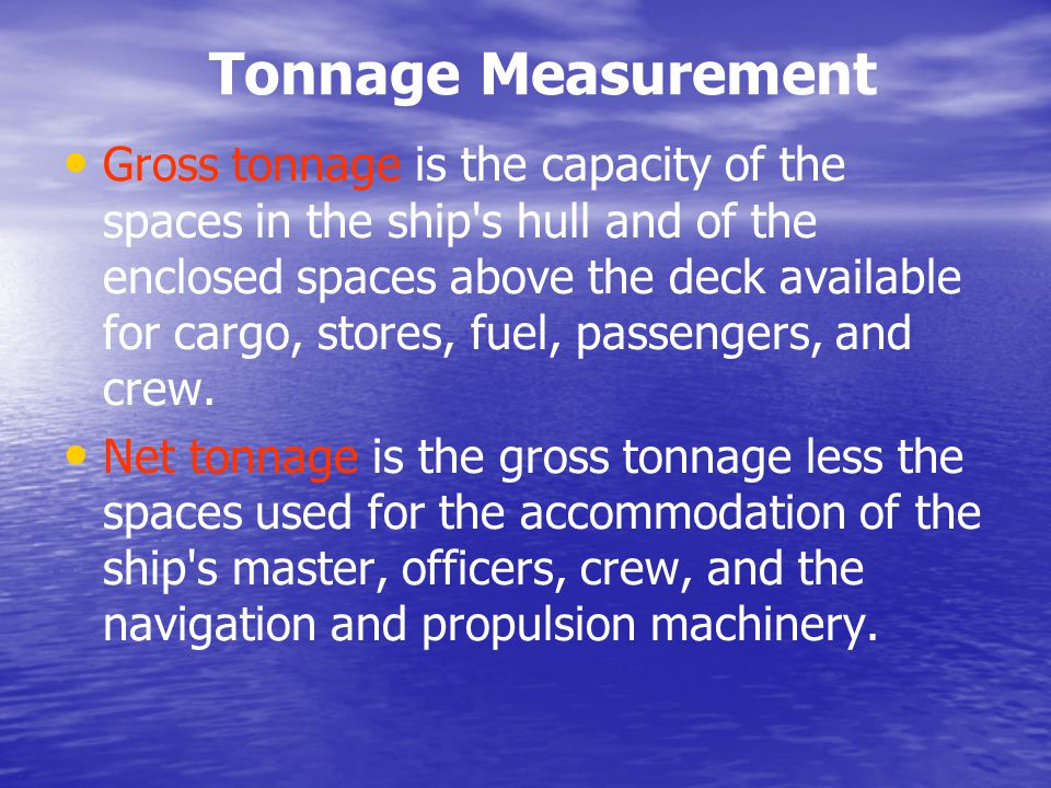 Tonnage Measurement Gross tonnage is the capacity of the spaces in the ship's hull and of the enclosed spaces above the deck available for cargo, stor