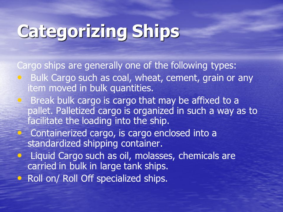 Categorizing Ships Cargo ships are generally one of the following types: Bulk Cargo such as coal, wheat, cement, grain or any item moved in bulk quant
