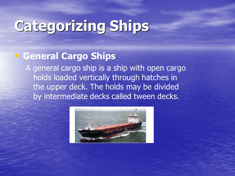Categorizing Ships General Cargo Ships A general cargo ship is a ship with open cargo holds loaded vertically through hatches in the upper deck. The h