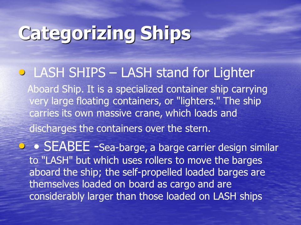 Categorizing Ships LASH SHIPS – LASH stand for Lighter Aboard Ship. It is a specialized container ship carrying very large floating containers, or