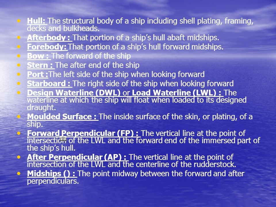 Hull: The structural body of a ship including shell plating, framing, decks and bulkheads. Afterbody : That portion of a ship's hull abaft midships. F