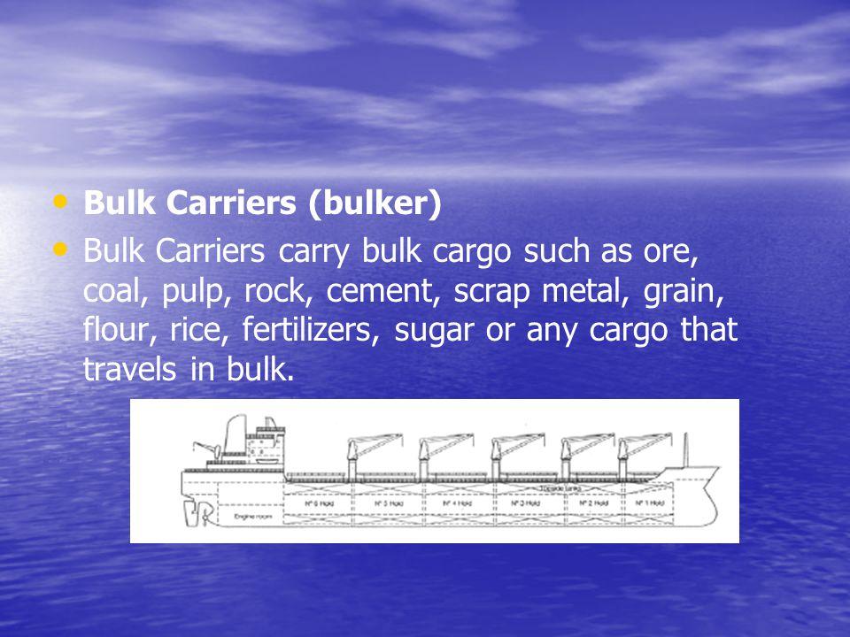 Bulk Carriers (bulker) Bulk Carriers carry bulk cargo such as ore, coal, pulp, rock, cement, scrap metal, grain, flour, rice, fertilizers, sugar or an
