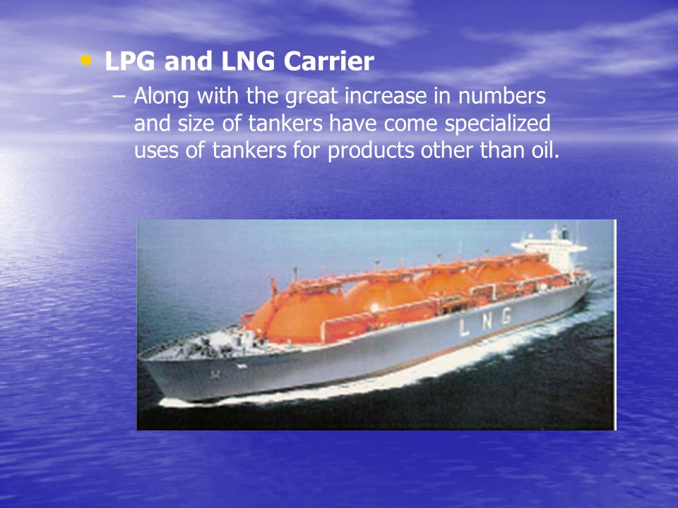 LPG and LNG Carrier – –Along with the great increase in numbers and size of tankers have come specialized uses of tankers for products other than oil.