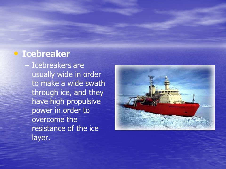 Icebreaker – –Icebreakers are usually wide in order to make a wide swath through ice, and they have high propulsive power in order to overcome the res
