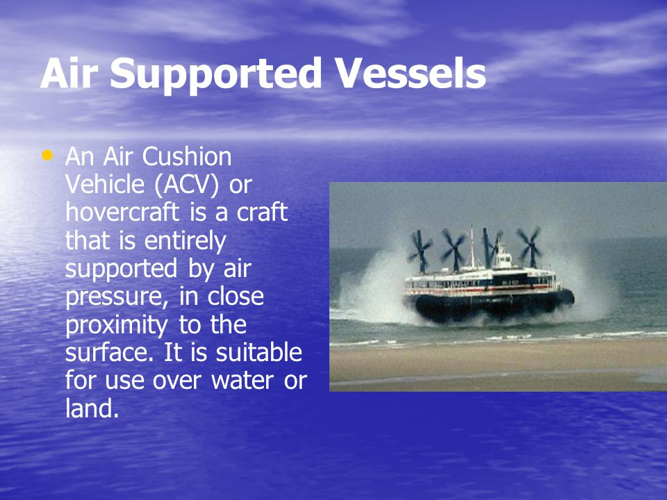Air Supported Vessels An Air Cushion Vehicle (ACV) or hovercraft is a craft that is entirely supported by air pressure, in close proximity to the surf