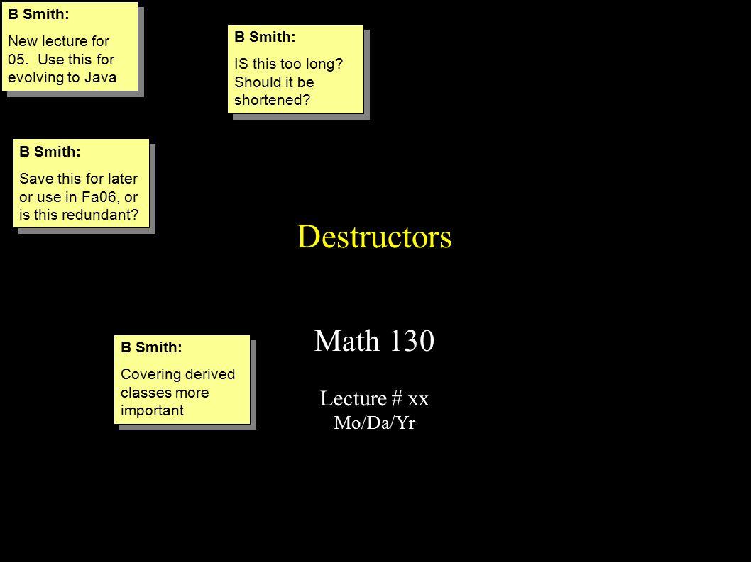 Destructors Math 130 Lecture # xx Mo/Da/Yr B Smith: New lecture for 05.