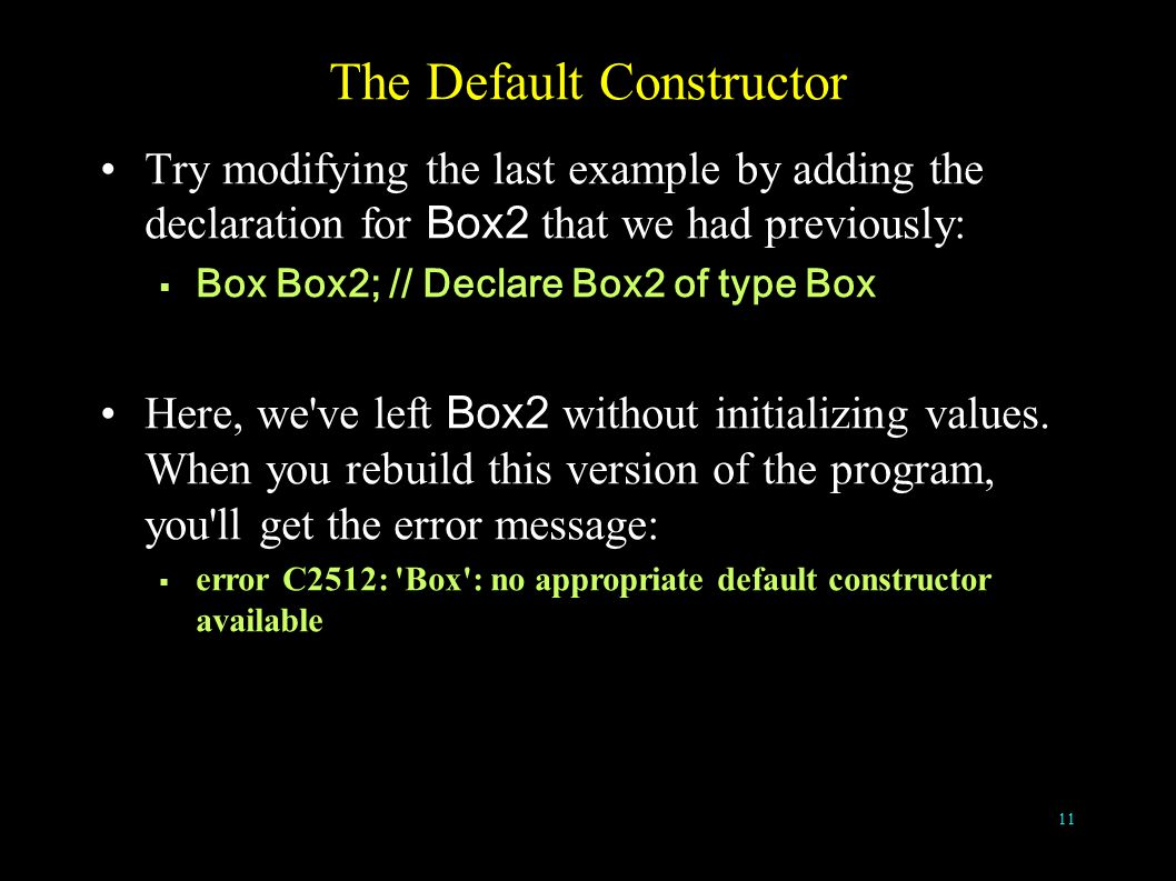 11 The Default Constructor Try modifying the last example by adding the declaration for Box2 that we had previously:  Box Box2; // Declare Box2 of type Box Here, we ve left Box2 without initializing values.