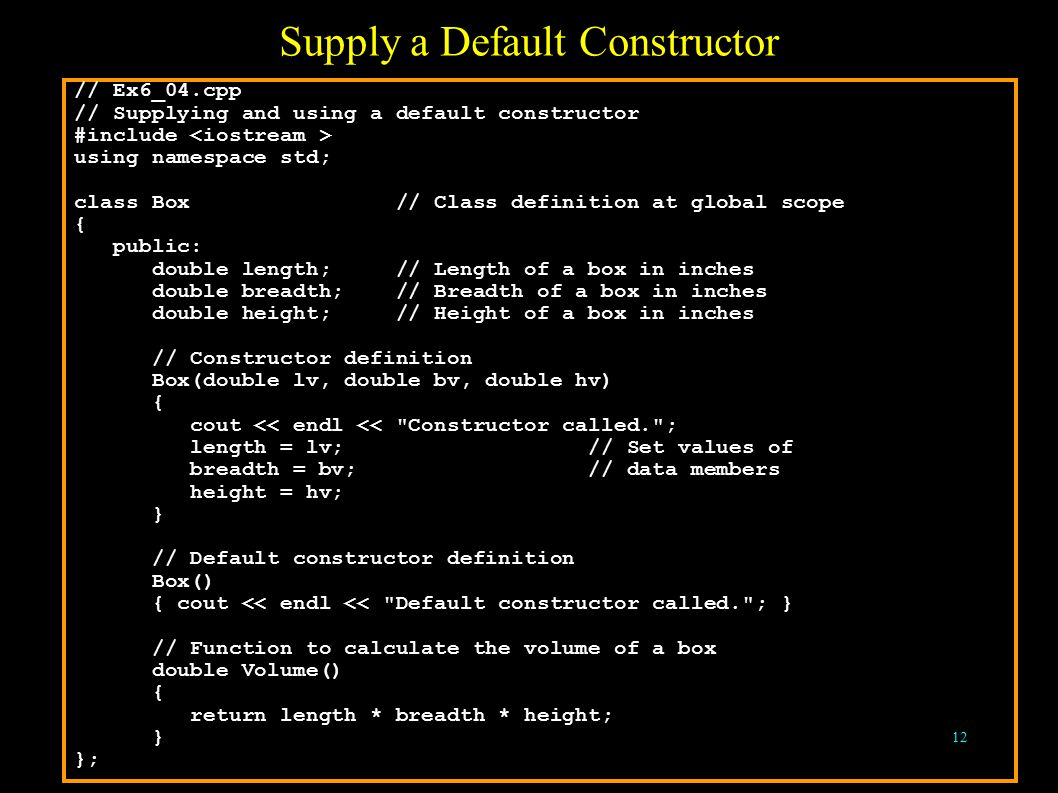 12 Supply a Default Constructor // Ex6_04.cpp // Supplying and using a default constructor #include using namespace std; class Box // Class definition at global scope { public: double length; // Length of a box in inches double breadth; // Breadth of a box in inches double height; // Height of a box in inches // Constructor definition Box(double lv, double bv, double hv) { cout << endl << Constructor called. ; length = lv; // Set values of breadth = bv; // data members height = hv; } // Default constructor definition Box() { cout << endl << Default constructor called. ; } // Function to calculate the volume of a box double Volume() { return length * breadth * height; } };