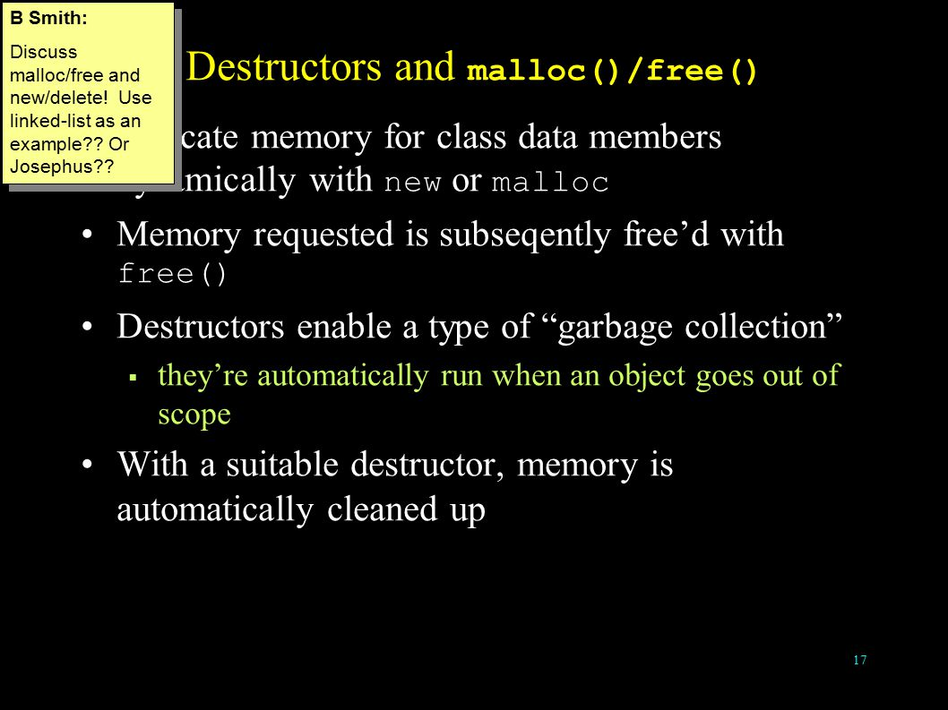 17 Destructors and malloc()/free() Allocate memory for class data members dynamically with new or malloc Memory requested is subseqently free'd with free() Destructors enable a type of garbage collection  they're automatically run when an object goes out of scope With a suitable destructor, memory is automatically cleaned up B Smith: Discuss malloc/free and new/delete.