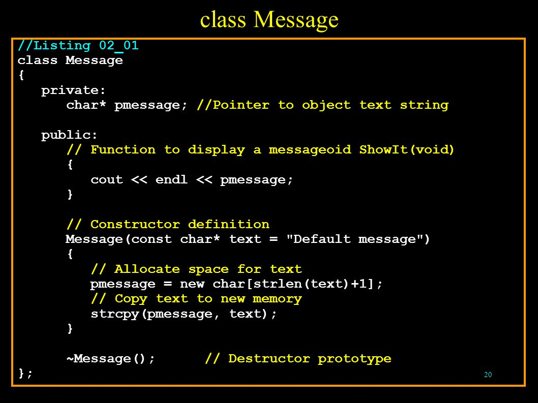 20 //Listing 02_01 class Message { private: char* pmessage; //Pointer to object text string public: // Function to display a messageoid ShowIt(void) { cout << endl << pmessage; } // Constructor definition Message(const char* text = Default message ) { // Allocate space for text pmessage = new char[strlen(text)+1]; // Copy text to new memory strcpy(pmessage, text); } ~Message(); // Destructor prototype }; class Message