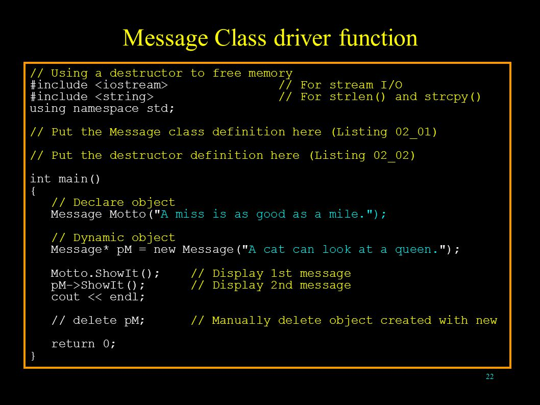 22 Message Class driver function // Using a destructor to free memory #include // For stream I/O #include // For strlen() and strcpy() using namespace std; // Put the Message class definition here (Listing 02_01) // Put the destructor definition here (Listing 02_02) int main() { // Declare object Message Motto( A miss is as good as a mile. ); // Dynamic object Message* pM = new Message( A cat can look at a queen. ); Motto.ShowIt(); // Display 1st message pM->ShowIt(); // Display 2nd message cout << endl; // delete pM; // Manually delete object created with new return 0; }