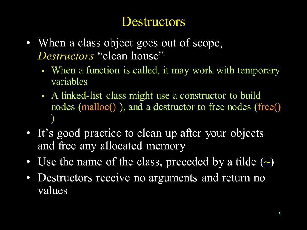 3 Destructors When a class object goes out of scope, Destructors clean house  When a function is called, it may work with temporary variables  A linked-list class might use a constructor to build nodes (malloc() ), and a destructor to free nodes (free() ) It's good practice to clean up after your objects and free any allocated memory Use the name of the class, preceded by a tilde (~) Destructors receive no arguments and return no values