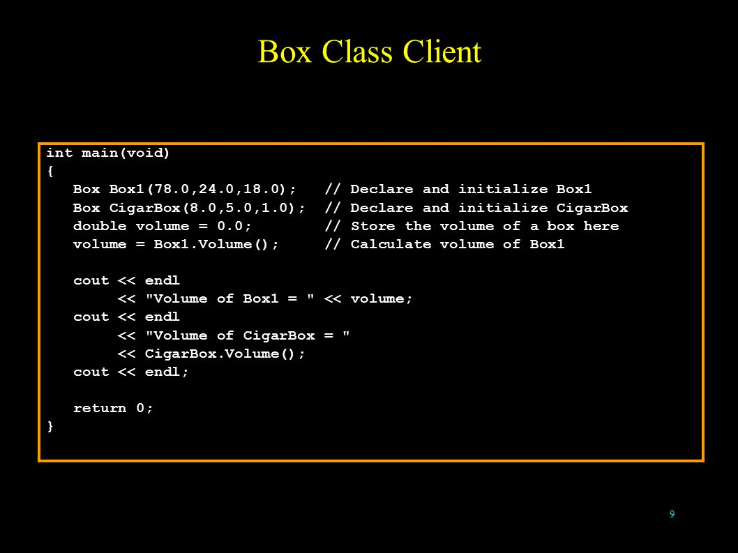 9 int main(void) { Box Box1(78.0,24.0,18.0); // Declare and initialize Box1 Box CigarBox(8.0,5.0,1.0); // Declare and initialize CigarBox double volume = 0.0; // Store the volume of a box here volume = Box1.Volume(); // Calculate volume of Box1 cout << endl << Volume of Box1 = << volume; cout << endl << Volume of CigarBox = << CigarBox.Volume(); cout << endl; return 0; } Box Class Client