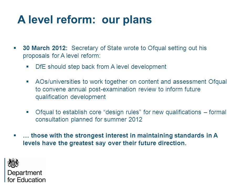 A level reform: our plans  30 March 2012: Secretary of State wrote to Ofqual setting out his proposals for A level reform:  DfE should step back from A level development  AOs/universities to work together on content and assessment Ofqual to convene annual post-examination review to inform future qualification development  Ofqual to establish core design rules for new qualifications – formal consultation planned for summer 2012  … those with the strongest interest in maintaining standards in A levels have the greatest say over their future direction.