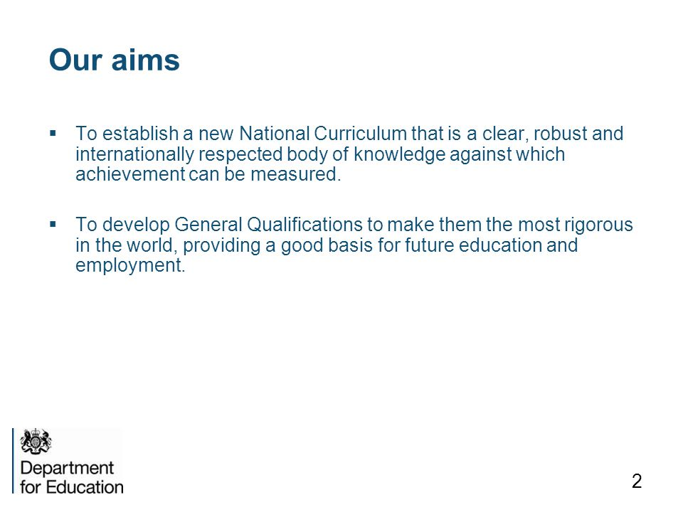 Our aims  To establish a new National Curriculum that is a clear, robust and internationally respected body of knowledge against which achievement can be measured.