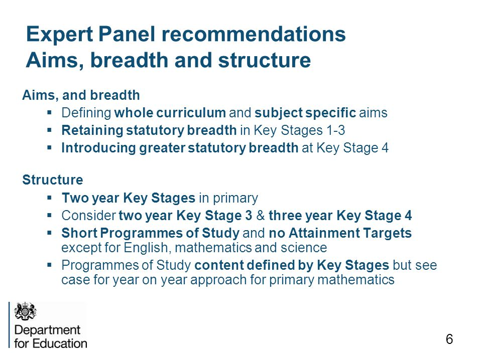 6 Expert Panel recommendations Aims, breadth and structure Aims, and breadth  Defining whole curriculum and subject specific aims  Retaining statutory breadth in Key Stages 1-3  Introducing greater statutory breadth at Key Stage 4 Structure  Two year Key Stages in primary  Consider two year Key Stage 3 & three year Key Stage 4  Short Programmes of Study and no Attainment Targets except for English, mathematics and science  Programmes of Study content defined by Key Stages but see case for year on year approach for primary mathematics