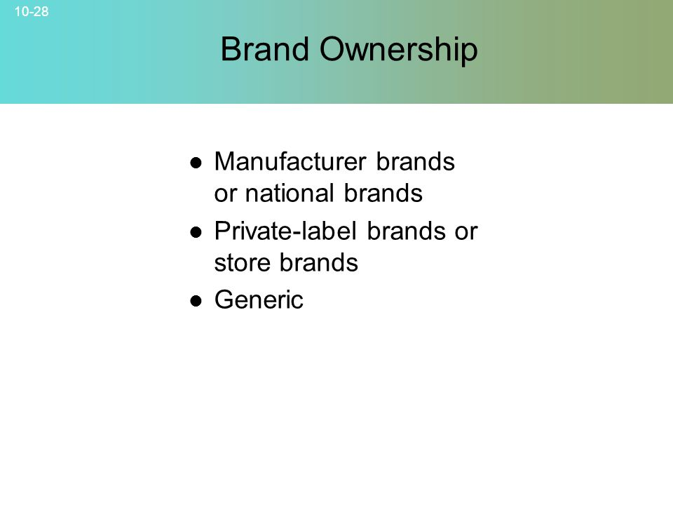10-28 Brand Ownership Manufacturer brands or national brands Private-label brands or store brands Generic