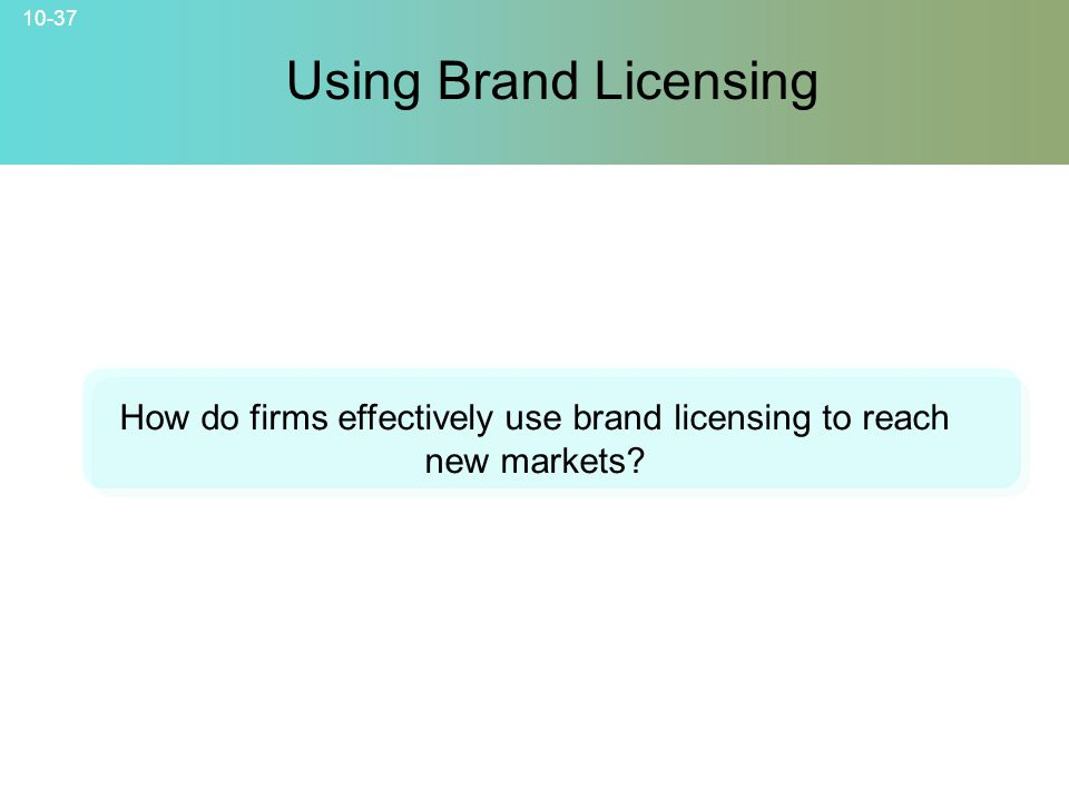 10-37 How do firms effectively use brand licensing to reach new markets? Using Brand Licensing