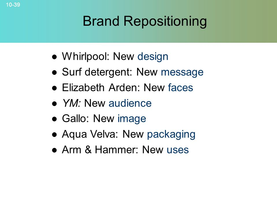 10-39 Brand Repositioning © 2007 McGraw-Hill Companies, Inc., McGraw-Hill/Irwin Whirlpool: New design Surf detergent: New message Elizabeth Arden: New