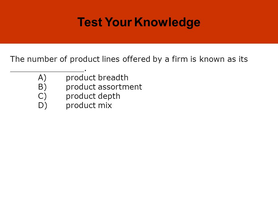 10-7 Test Your Knowledge The number of product lines offered by a firm is known as its _______________. A)product breadth B)product assortment C)produ