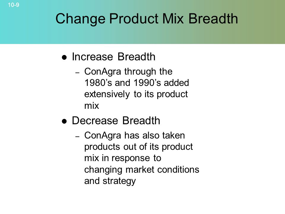 10-9 Increase Breadth – ConAgra through the 1980's and 1990's added extensively to its product mix Decrease Breadth – ConAgra has also taken products