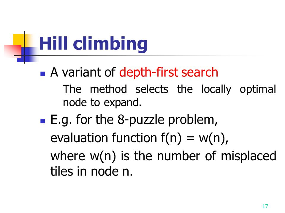 17 Hill climbing A variant of depth-first search The method selects the locally optimal node to expand.