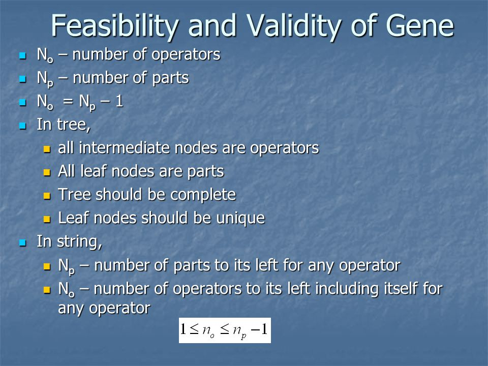 Feasibility and Validity of Gene N o – number of operators N o – number of operators N p – number of parts N p – number of parts N o = N p – 1 N o = N p – 1 In tree, In tree, all intermediate nodes are operators all intermediate nodes are operators All leaf nodes are parts All leaf nodes are parts Tree should be complete Tree should be complete Leaf nodes should be unique Leaf nodes should be unique In string, In string, N p – number of parts to its left for any operator N p – number of parts to its left for any operator N o – number of operators to its left including itself for any operator N o – number of operators to its left including itself for any operator